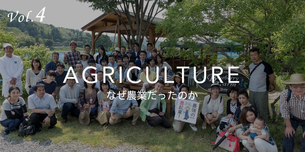 Vol.4 AGRICULTURE なぜ農業だったのか